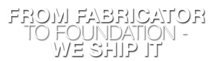 From fabricator to foundation, we ship it
